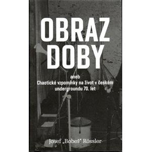 Obraz doby. aneb chaotické vzpomínky na život v českém undergroundu 70. let - Josef Bobeš Rossler