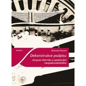Dekonstrukce podpisu. Jacques Derrida a opakování neopakovatelného - Michaela Fišerová