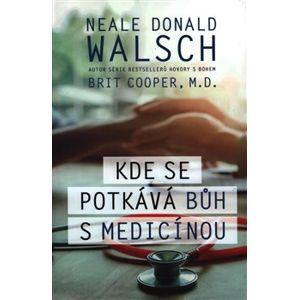 Kde se potkává Bůh s medicínou - Neale Donald Walsch, Brit Cooper