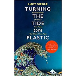 Turning the Tide on Plastic. How Humanity (And You) Can Make Our Globe Clean Again - Lucy Siegle
