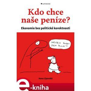Kdo chce naše peníze?. Ekonomie bez politické korektnosti - Hana Lipovská e-kniha