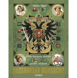 Habsburská monarchie - Dějiny Rakouska-Uherska slovem i obrazem - Wilhelm J. Wagner