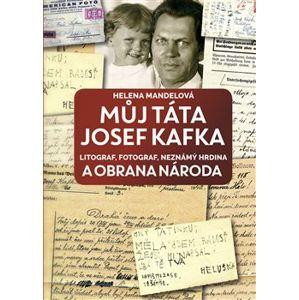 Můj táta Josef Kafka, litograf, fotograf, neznámý hrdina a Obrana národa - Helena Mandelová