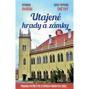 """Utajené hrady a zámky III.. Prahou po stopách panských sídel - Otomar Dvořák, Josef """"Pepson"""" Snětivý"""