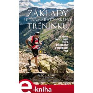 Základy ultramaratonského tréninku. Jak trénovat chytřeji, závodit rychleji a maximalizovat ultramaratonský výkon - Jason Koop, Jim Rutberg e-kniha
