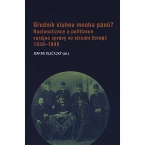 Úředník sluhou mnoha pánů?. Nacionalizace a politizace veřejné správy ve střední Evropě 1848-1948
