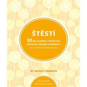 Štěstí. 50 relaxačních cvičení pro rozvíjení vědomé pozornosti - Arlene K. Ungerová