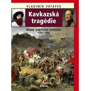 Kavkazská tragédie. Ruské dobývání Kavkazu v letech 1783–1864 - Vladimír Votápek