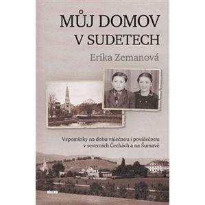 Můj domov v Sudetech. Vzpomínky na dobu válečnou i poválečnou v severních Čechách a na Šumavě - Erika Zemanová