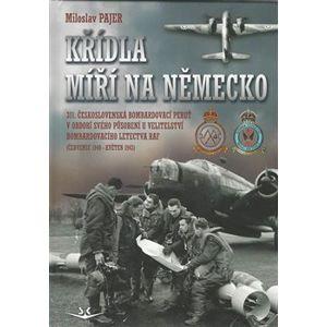 Křídla míří na Německo. 311.Československá bombardovací peruť v období svého působení u velitelství bombardovacího letectva RAF - Miloslav Pajer