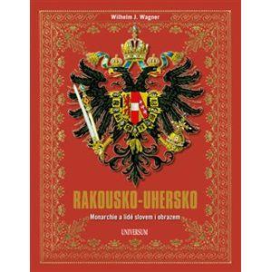 Rakousko-Uhersko - Monarchie a lidé slovem i obrazem - Wilhelm J. Wagner
