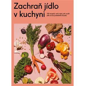 Zachraň jídlo v kuchyni. 100 receptů, rad a tipů, jak využít jídlo až do posledního kousku - kolektiv