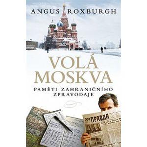 Volá Moskva. Paměti zahraničního zpravodaje - Angus Roxburgh