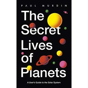 The Secret Lives of Planets: A User's Guide to the Solar System - Paul Murdin