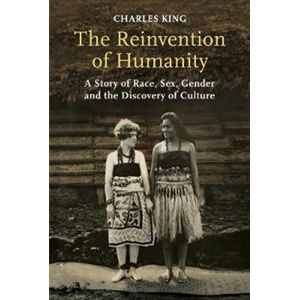 The Reinvention of Humanity : A Story of Race, Sex, Gender and the Discovery of Culture - Charles King