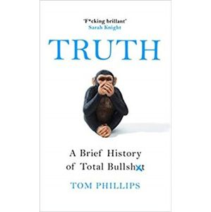 Truth: A Brief History of Total Bullsh*t - Tom Phillips