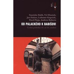 Od Palackého k Babišovi - Česká politika 19. až 21. století - Stanislav Balík, Pavel Pšeja, Jan Holzer, Vít Hloušek, Andrew Roberts, Lubomír Kopeček