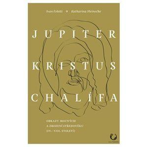 Jupiter, Kristus, Chalífa. Obrazy mocných a zrození středověku (IV.–VII. století) - Katharina Meinecke, Ivan Foletti