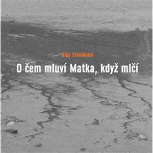 O čem mluví Matka, když mlčí - Olga Stehlíková