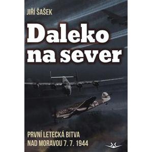 Daleko na sever. První letecká bitva nad Moravou 7. 7. 1944 - Jiří Šašek