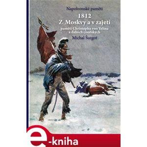 1812 Z Moskvy a v zajetí. Napoleonské paměti - Michal Šurgot e-kniha