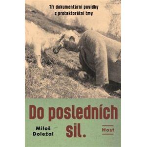Do posledních sil.. Tři dokumentární povídky z konce protektorátu - Miloš Doležal