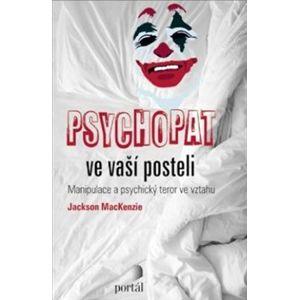 Psychopat ve vaší posteli. Manipulace a psychický teror ve vztahu - Jackson MacKenzie