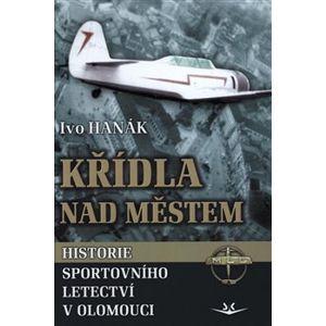 Křídla nad městem. Historie sportovního letectví v Olomouci - Ivo Hanák