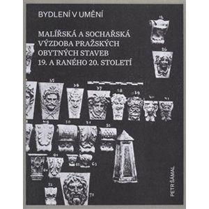 Bydlení v umění. Malířská a sochářská výzdoba pražských obytných staveb 19. a raného 20. století - Petr Šámal