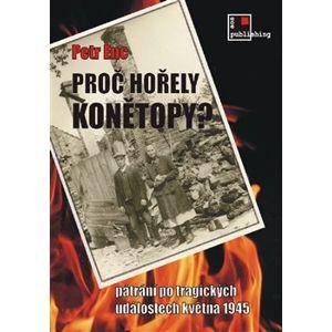 Proč hořely Konětopy?. Pátrání po tragických událostech května 1945 - Petr Enc