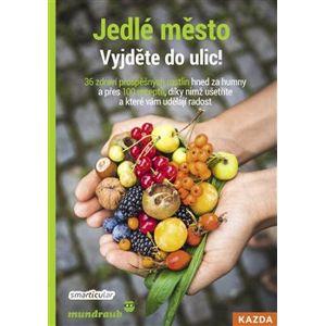 Jedlé město - Vyjděte do ulic!. 36 zdraví prospěšných rostlin hned za humny a přes 100 receptů, díky nimž ušetříte a které vám udělají radost - Tým smarticular.net