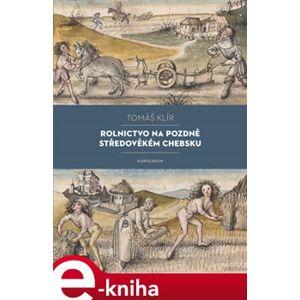 Rolnictvo na pozdně středověkém Chebsku. Sociální mobilita, migrace a procesy pustnutí - Tomáš Klír