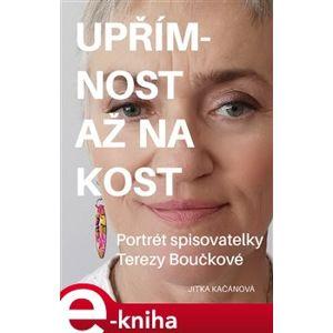Upřímnost až na kost. Portrét spisovatelky Terezy Boučkové - Jitka Kačánová