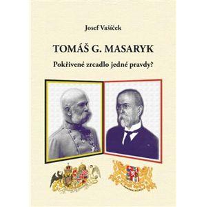 Tomáš G. Masaryk pokřivené zrcadlo jedné pravdy - Josef Vašíček
