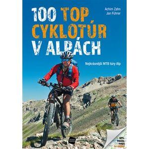 100 TOP cyklotúr v Alpách. Nejkrásnější MTB túry Alp - Achim Zahn, Jan Führer