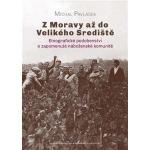 Z Moravy až do Velikého Srediště. Etnografické podobenství o zapomenuté náboženské komunitě - Michal Pavlásek