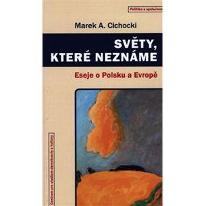 Světy, které neznáme. Eseje o Polsku a Evropě - Marek A. Cichocki