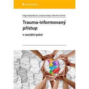 Trauma-informovaný přístup. v sociální práci - Martina Černá, Olga Klepáčková, Zuzana Krejčí
