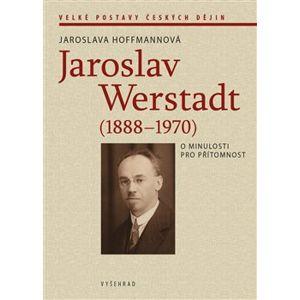 Jaroslav Werstadt (1888-1970). O minulosti pro přítomnost - Jaroslava Hoffmannová
