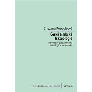 Česká a srbská frazeologie. Na cestě ke dvojjazyčnému frazeologickému slovníku - Snežana Popovićová