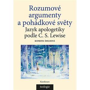 Rozumové argumenty a pohádkové světy. Jazyk apologetiky podle C. S. Lewise - Barbora Šmejdová